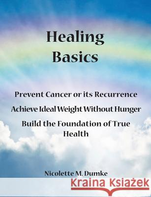 Healing Basics: Prevent Cancer or Its Recurrence, Achieve Ideal Weight Without Hunger, Build the Foundation of True Health Nicolette M. Dumke 9781887624220 Allergy Adapt, Inc.