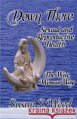 Down There: Sexual and Reproductive Health Susun S. Weed Alan McKnight 9781888123135