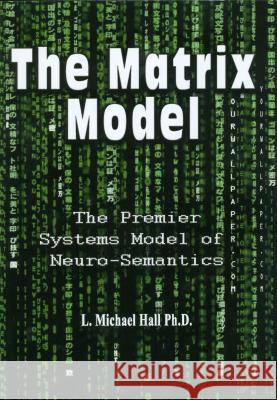 The Matrix Model: The Premier Systems Model of Neuro-Semantics L. Michael Hall   9781890001490