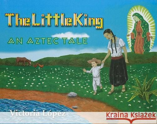 The Little King: An Aztec Tale Victoria Jac-Lopez 9781890379216