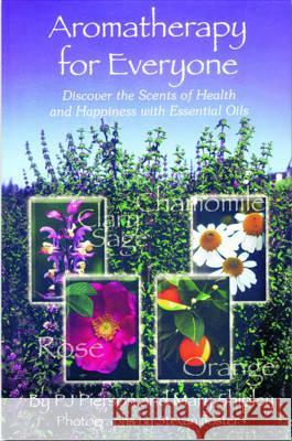 Aromatherapy for Everyone: Discover the Secrets of Health and Happiness with Essential Oils P. J. Pierson Mary Shipley 9781890612382