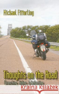 Thoughts on the Road: Wrenching, Riding, & Reflecting Michael Fitterling 9781890623456 Lost Classics Book Co.
