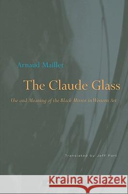 The Claude Glass: Use and Meaning of the Black Mirror in Western Art Arnaud Maillet Jeff Fort 9781890951481