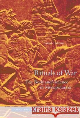 Rituals of War: The Body and Violence in Mesopotamia Zainab Bahrani 9781890951849 Zone Books