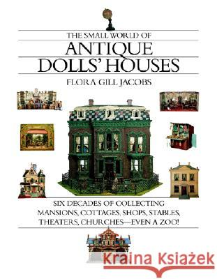 The Small World of Antique Dolls' Houses: Six Decades of Collecting Mansions, Cottages, Shops, Stables, Theaters, Churches--Even a Zoo! Flora Gill Jacobs 9781891105074
