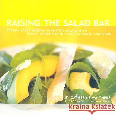 Raising the Salad Bar: Beyond Leafy Greens--Inventive Salads with Beans, Whole Grains, Pasta, Chicken, and More Catherine Walthers Alison Shaw 9781891105333