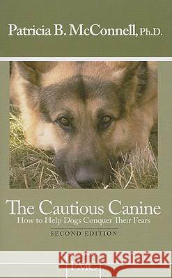 The Cautious Canine: How to Help Dogs Conquer Their Fears Patricia B. McConnell 9781891767005