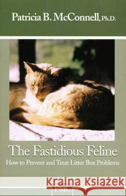The Fastidious Feline: How to Prevent and Treat Litter Box Problems Patricia McConnell 9781891767043