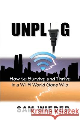 Unplug: How to Survive and Thrive in a Wi-Fi World Gone Wild Sam Wieder 9781892241030