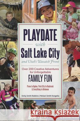Playdate with Salt Lake City and Utah's Wasatch Front: Over 200 Creative Adventure for Unforgettable Family Fun Emily Robbins 9781892540874
