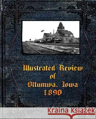 Illustrated Review of Ottumwa, Iowa 1890 Fred G. Flower Leigh Michaels Michael W. Lemberger 9781892689900