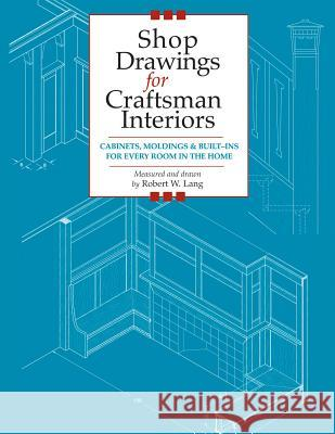 Shop Drawings for Craftsman Interiors: Cabinets, Moldings and Built-Ins for Every Room in the Home Robert W. Lang 9781892836168
