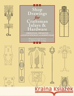 Shop Drawings for Craftsman Inlays & Hardware: Original Designs by Gustav Stickley and Harvey Ellis Robert W. Lang 9781892836205