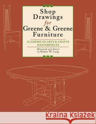 Shop Drawings for Greene & Greene Furniture: 23 American Arts & Crafts Masterpieces Robert W. Lang 9781892836298