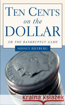 Ten Cents on the Dollar: Or the Bankruptcy Game Sidney Rutberg 9781893122314