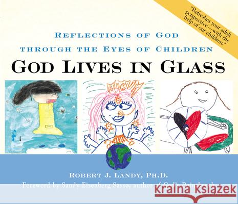 God Lives in Glass: Reflections of God Through the Eyes of Children Robert J. Landy Sandy Eisenberg Sasso 9781893361300 Skylight Paths Publishing