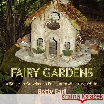 Fairy Gardens: A Guide to Growing an Enchanted Miniature World Betty K. Earl 9781893443501