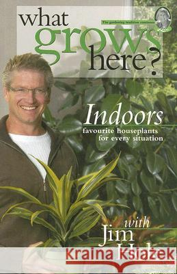 What Grows Here? Indoors: Favorite Houseplants for Every Situation Jim Hole Akemi Matsubuchi 9781894728065