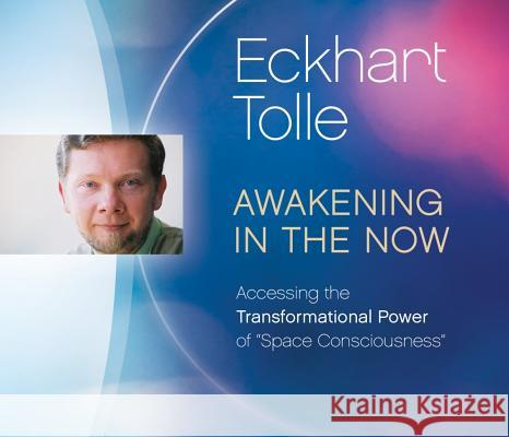Awakening in the Now: Accessing the Transformational Power of Space Consciousness - audiobook Eckhart Tolle 9781894884389