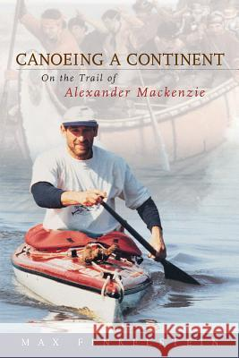 Canoeing a Continent: On the Trail of Alexander MacKenzie Max Finkelstein 9781896219004