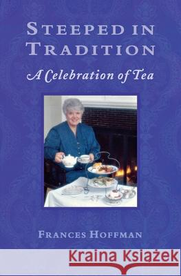 Steeped in Tradition: A Celebration of Tea Frances Hoffman 9781896219189