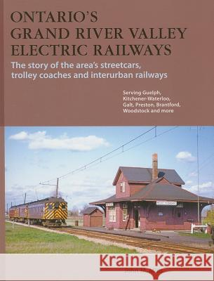 Ontario's Grand River Valley Electric Railways: The Story of the Area's Streetcars, Trolley Coaches, and Interurban Railways John Mills Ted Wickson 9781897190524
