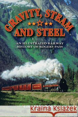Gravity, Steam, and Steel: An Illustrated History of Rogers Pass on the Canadian Pacific Railway Graeme Pole 9781897252468
