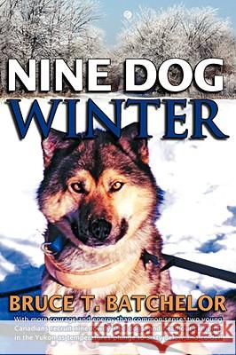 Nine Dog Winter : With More Courage and Energy Than Common Sense, Two Young Canadians Recruit Nine Rowdy Sled Dogs, and Head Out Camping in the Yukon as Temperatures Plunge to Sixty Below and Colder! Bruce T. Batchelor 9781897435175