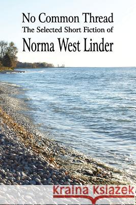 No Common Thread : The Selected Short Fiction of Norma West Linder Norma West Linder James Deahl  9781897475911