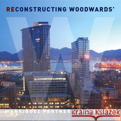 Deconstructing/reconstructing Woodward's : A Flip Book Henriquez Partners Architects 9781897476505