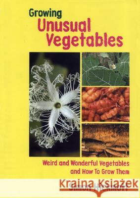 Growing Unusual Vegetables: Weird and Wonderful Vegetables and How to Grow Them Simon Hickmott 9781899233113