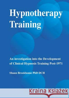 Hypnotherapy Training : An Investigation into the Development of Clinical Hypnosis Training Post 1971 Shaun Brookhouse 9781899836178