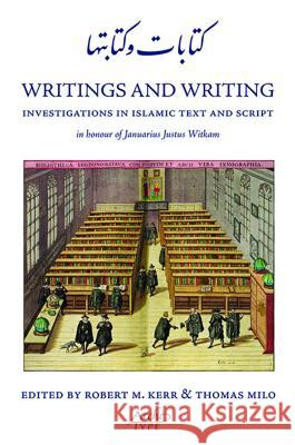 Writings and Writing: Investigations in Islamic Text and Script in Honour of Januarius Justus Witkam Robert Kerr Thomas Milo 9781901383409