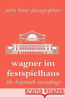 Wagner im Festspielhaus: Discography of the Bayreuth Festival John Hunt 9781901395204