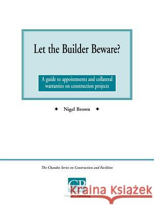 Let the Builder Beware? a Guide to Appointments and Collateral Warranties on Construction Projects Nigel Brown 9781902375038
