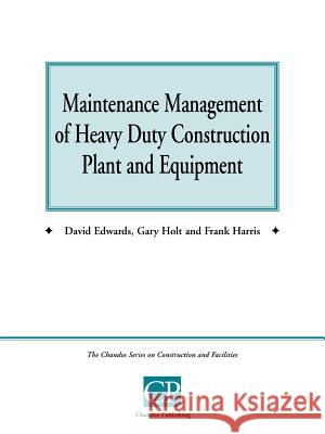 Maintenance Management of Heavy Duty Construction Plant and Equipment David Edwards Gary Holt Frank Harris 9781902375090