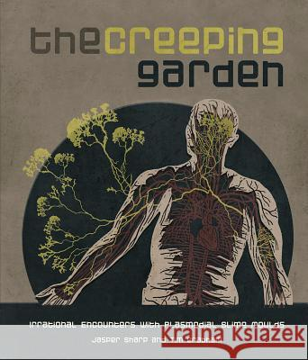 The Creeping Garden: Irrational Encounters with Plasmodial Slime Moulds Jasper Sharp Tim Grabham 9781903254783