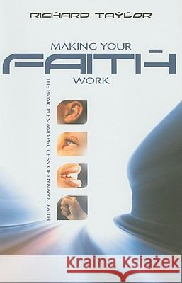 Making Your Faith Work: The Principles and Process of Dynamic Faith Richard Taylor 9781903725436