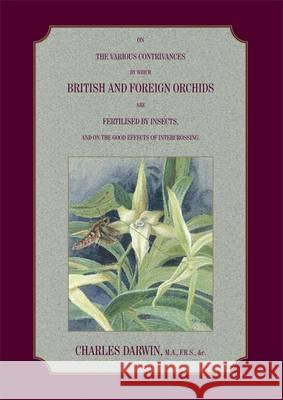 On the Various Contrivances by Which British and Foreign Orchids are Fertilised by Insects, and the Good Effects of Intercrossing.  Darwin, Charles 9781904078456