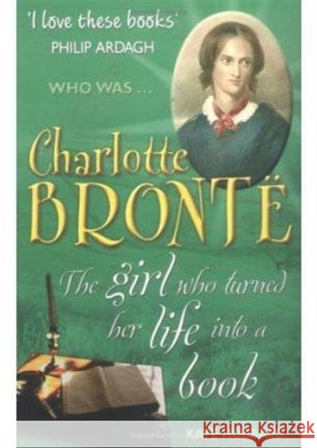 Charlotte Bronte: The Girl Who Turned Her Life into a Book Kate Hubbard 9781904095804