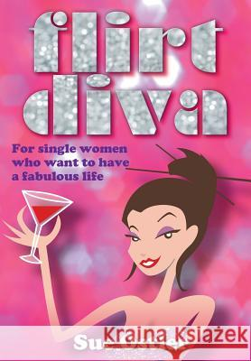 What Is a Flirt Diva and How Can I Become One - For Single Women Who Want to Be Bold and Sassy and Have a Fabulous Life Susan Ostler 9781904312796