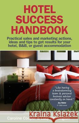 Hotel Success Handbook - Practical Sales and Marketing Ideas, Actions, and Tips to Get Results for Your Small Hotel, B&b, or Guest Accommodation. Caroline Cooper Lucy Whittington 9781904312888