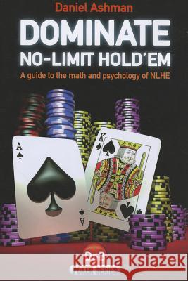 Dominate No-Limit Hold'em: A Guide to the Math and Psychology of NLHE Daniel Ashman 9781904468578
