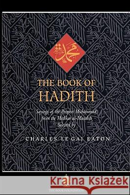 The Book of Hadith : Sayings of the Prophet Muhammad from the Mishkat Al Masabih Charles Le Gai Eaton 9781904510178