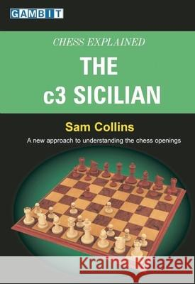 Chess Explained: The c3 Sicilian: A New Approach to Understanding the Chess Openings Sam Collins 9781904600718