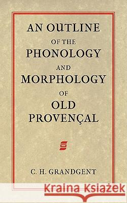 An Outline of the Phonology and Morphology of Old Provencal Charles Hall Grandgent 9781904799276