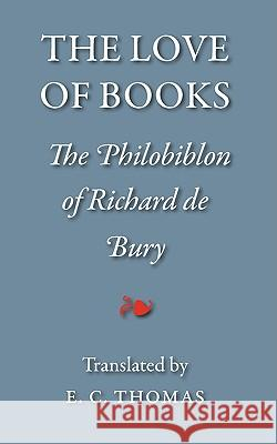 The Love of Books, Being the Philobiblon of Richard de Bury Richard De Bury Tiger                                    Ernest Chester Thomas 9781904799412