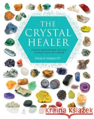 The Crystal Healer: Crystal Prescriptions That Will Change Your Life Forever Philip Permutt 9781904991632 Ryland Peters & Small