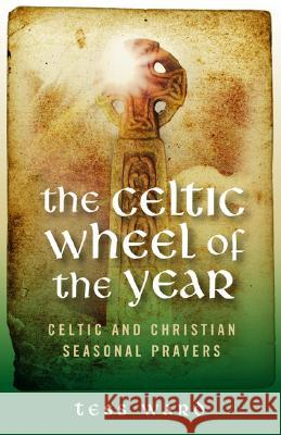 The Celtic Wheel of the Year: Celtic and Christian Seasonal Prayers Tess Ward Clare Arnison-Newgass 9781905047956