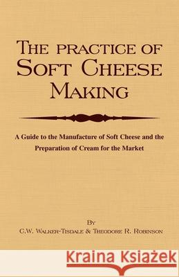 The Practice Of Soft Cheesemaking - A Guide to the Manufacture of Soft Cheese and the Preparation of Cream for the Market C. W. Walker-Tisdale 9781905124596